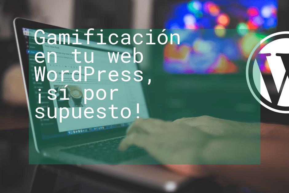 Gamificación en tu web WordPress, ¡sí por supuesto!